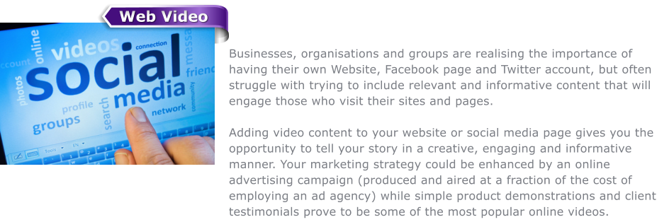 Businesses, organisations and groups are realising the importance of having their own Website, Facebook page and Twitter account, but often struggle with trying to include relevant and informative content that will engage those who visit their sites and pages.  Adding video content to your website or social media page gives you the opportunity to tell your story in a creative, engaging and informative manner. Your marketing strategy could be enhanced by an online advertising campaign (produced and aired at a fraction of the cost of employing an ad agency) while simple product demonstrations and client testimonials prove to be some of the most popular online videos. Web Video