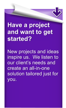 Have a project and want to get started?  New projects and ideas inspire us.  We listen to our client�s needs and create an all-in-one solution tailored just for you.