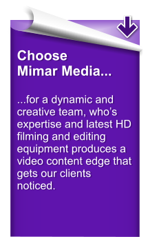 Choose Mimar Media...  ...for a dynamic and creative team, who's expertise and latest HD filming and editing equipment produces a video content edge that gets our clients noticed.